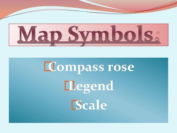 Map Symbols: � Compass rose � Legend � Scale