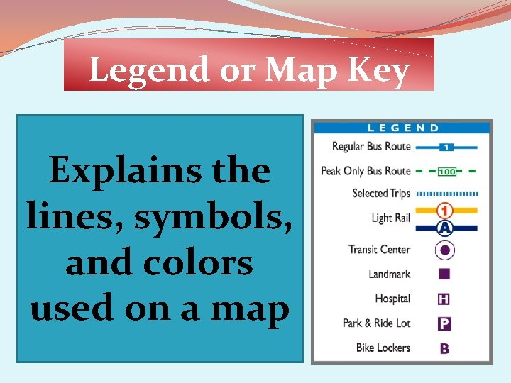 Legend or Map Key Explains the lines, symbols, and colors used on a map