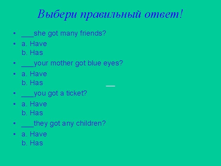 Выбери правильный ответ! • ___she got many friends? • a. Have b. Has •