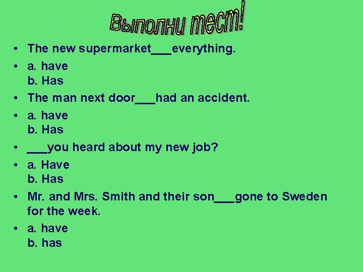 • The new supermarket___everything. • a. have b. Has • The man next