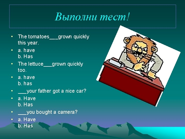 Выполни тест! • The tomatoes___grown quickly this year. • a. have b. Has •