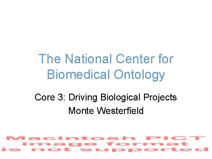 The National Center for Biomedical Ontology Core 3: Driving Biological Projects Monte Westerfield