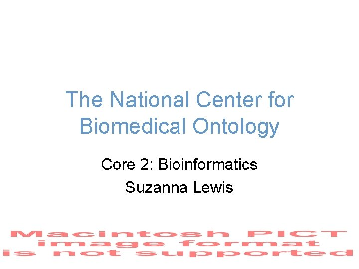 The National Center for Biomedical Ontology Core 2: Bioinformatics Suzanna Lewis