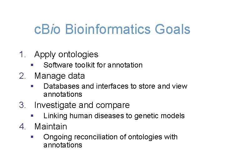 c. Bioinformatics Goals 1. Apply ontologies § Software toolkit for annotation 2. Manage data
