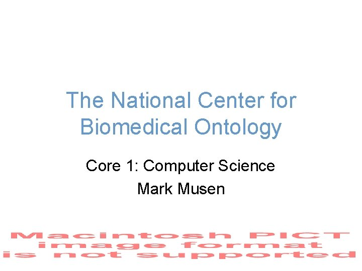 The National Center for Biomedical Ontology Core 1: Computer Science Mark Musen