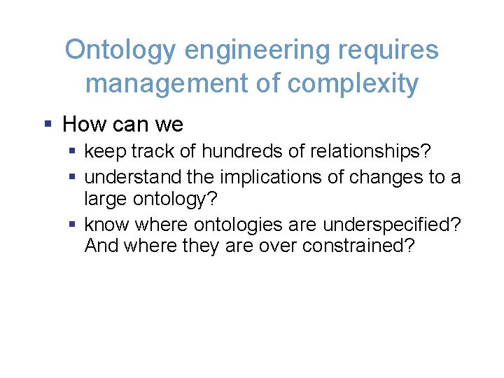 Ontology engineering requires management of complexity § How can we § keep track of