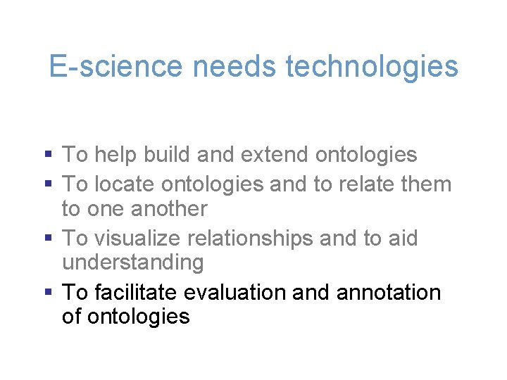 E-science needs technologies § To help build and extend ontologies § To locate ontologies