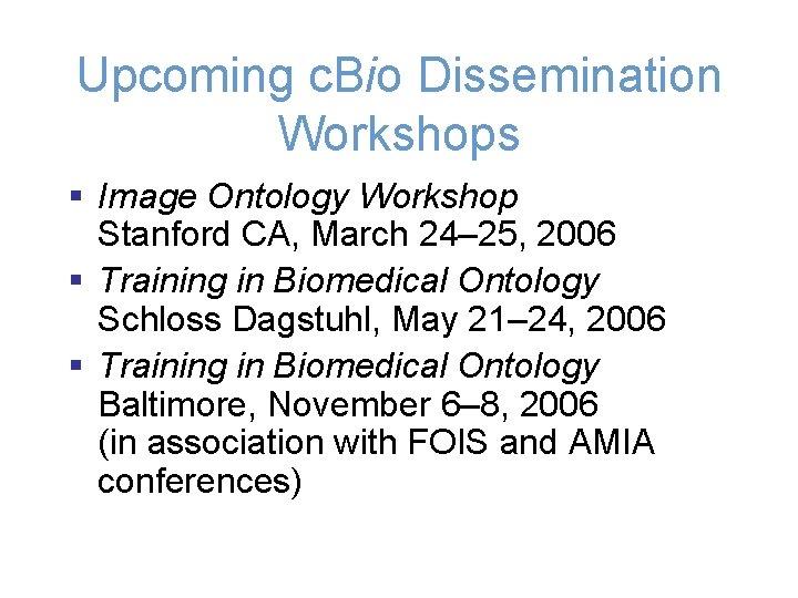 Upcoming c. Bio Dissemination Workshops § Image Ontology Workshop Stanford CA, March 24– 25,