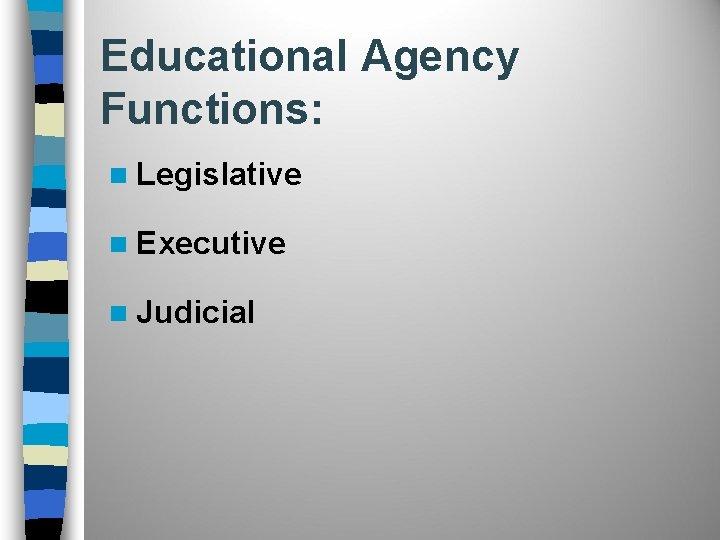 Educational Agency Functions: n Legislative n Executive n Judicial