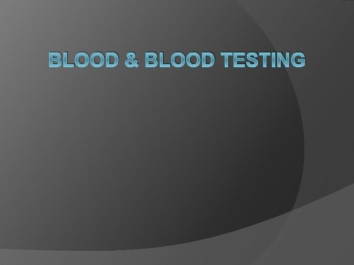BLOOD & BLOOD TESTING