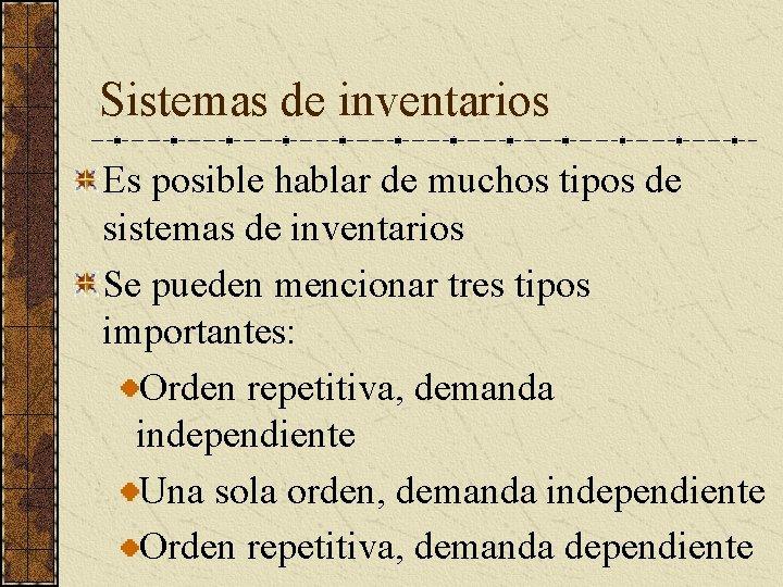 Sistemas de inventarios Es posible hablar de muchos tipos de sistemas de inventarios Se