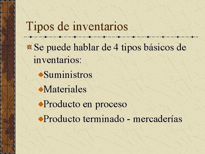 Tipos de inventarios Se puede hablar de 4 tipos básicos de inventarios: Suministros Materiales