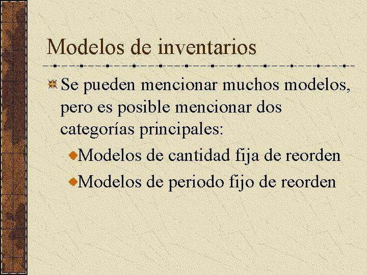 Modelos de inventarios Se pueden mencionar muchos modelos, pero es posible mencionar dos categorías