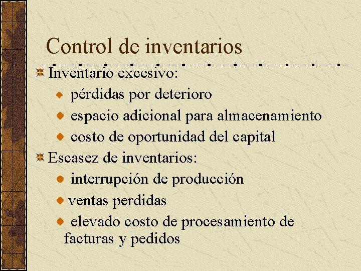Control de inventarios Inventario excesivo: pérdidas por deterioro espacio adicional para almacenamiento costo de