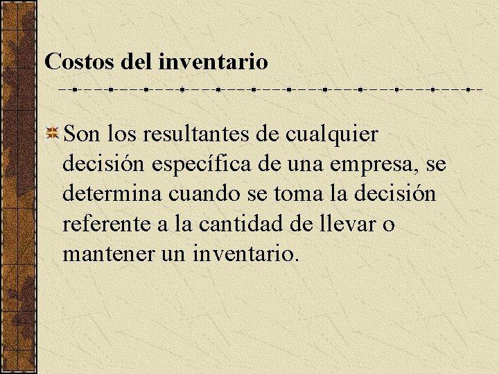 Costos del inventario Son los resultantes de cualquier decisión específica de una empresa, se