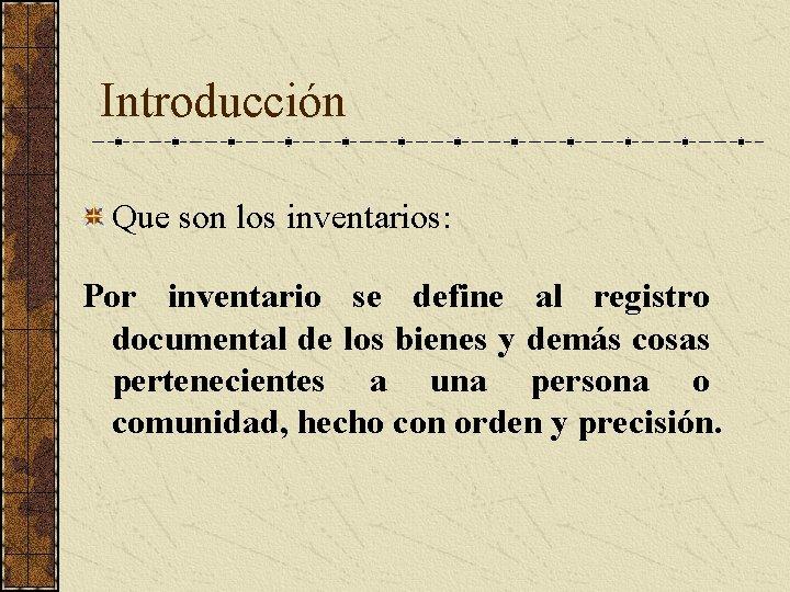 Introducción Que son los inventarios: Por inventario se define al registro documental de los