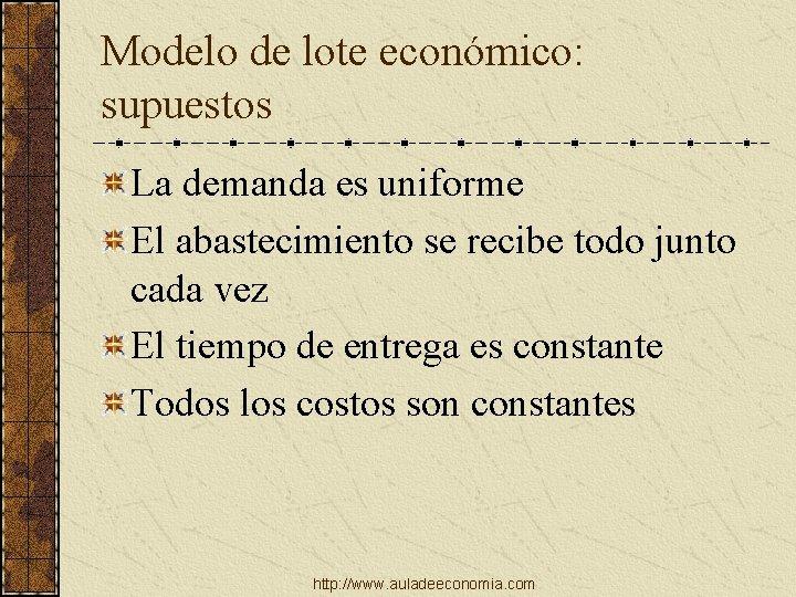 Modelo de lote económico: supuestos La demanda es uniforme El abastecimiento se recibe todo