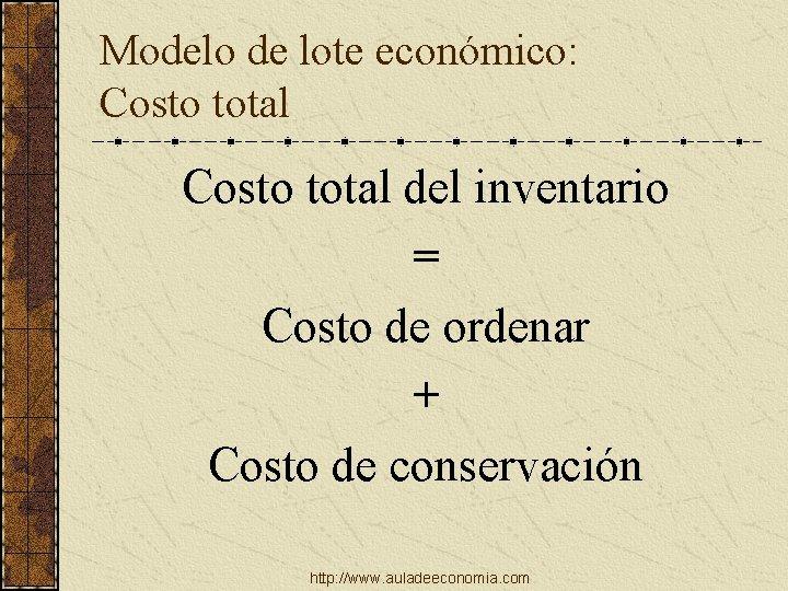Modelo de lote económico: Costo total del inventario = Costo de ordenar + Costo