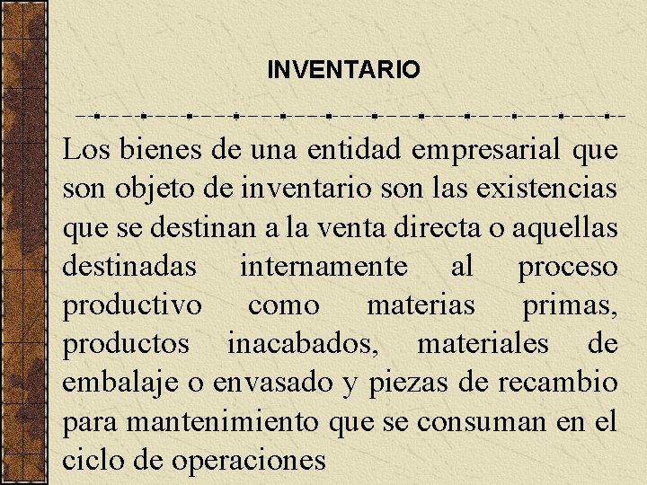 INVENTARIO Los bienes de una entidad empresarial que son objeto de inventario son las