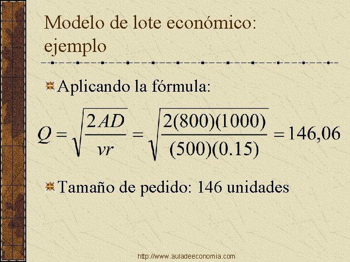 Modelo de lote económico: ejemplo Aplicando la fórmula: Tamaño de pedido: 146 unidades http: