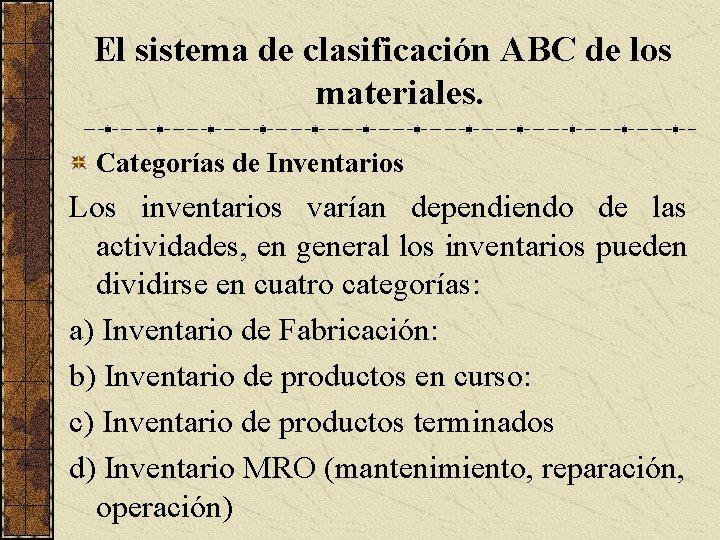 El sistema de clasificación ABC de los materiales. Categorías de Inventarios Los inventarios varían