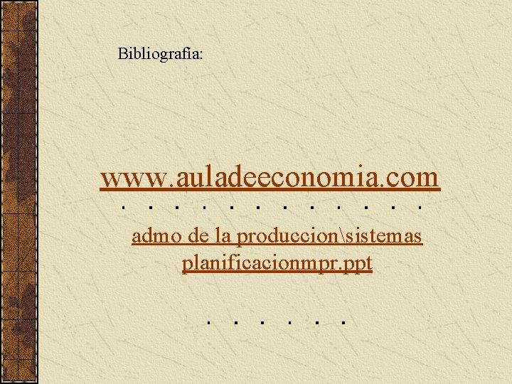 Bibliografía: www. auladeeconomia. com admo de la produccionsistemas planificacionmpr. ppt