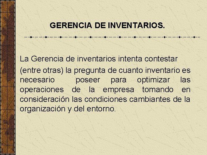 GERENCIA DE INVENTARIOS. La Gerencia de inventarios intenta contestar (entre otras) la pregunta de