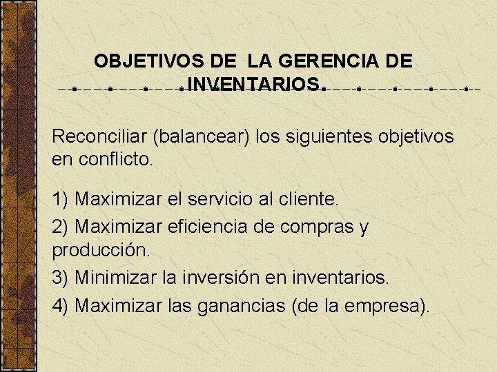 OBJETIVOS DE LA GERENCIA DE INVENTARIOS Reconciliar (balancear) los siguientes objetivos en conflicto. 1)