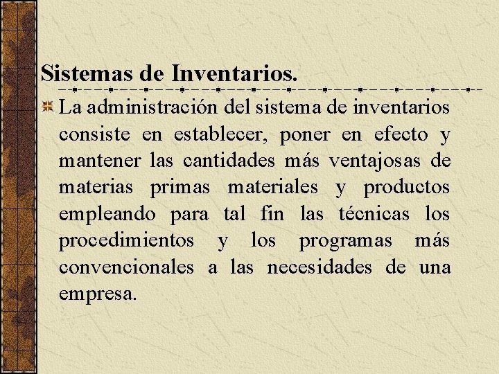 Sistemas de Inventarios. La administración del sistema de inventarios consiste en establecer, poner en