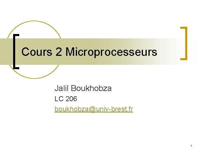 Cours 2 Microprocesseurs Jalil Boukhobza LC 206 boukhobza@univ-brest. fr 1