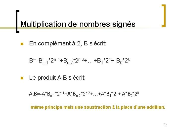 Multiplication de nombres signés n En complément à 2, B s'écrit: B=-Bn-1*2 n-1+Bn-2*2 n-2+…+B