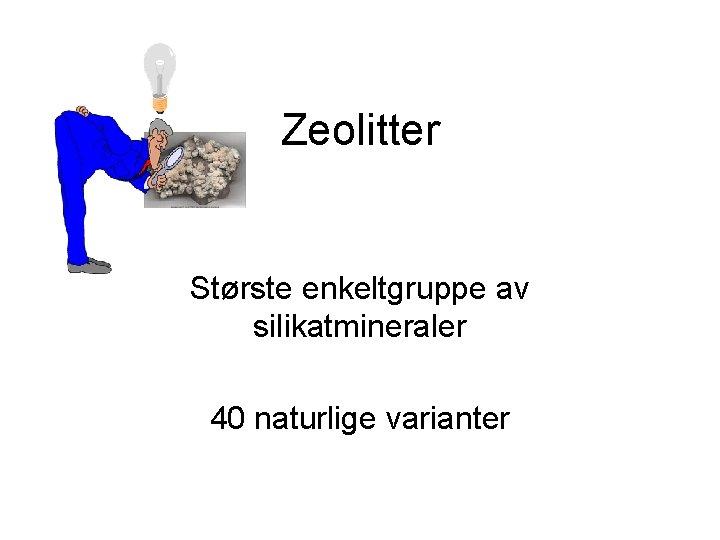 Zeolitter Største enkeltgruppe av silikatmineraler 40 naturlige varianter