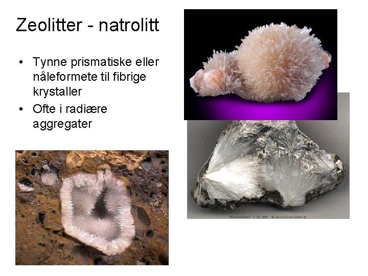 Zeolitter - natrolitt • Tynne prismatiske eller nåleformete til fibrige krystaller • Ofte i