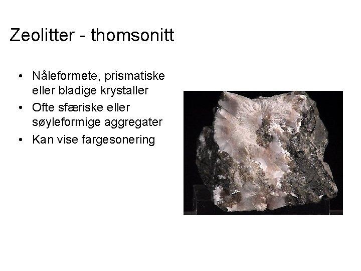 Zeolitter - thomsonitt • Nåleformete, prismatiske eller bladige krystaller • Ofte sfæriske eller søyleformige