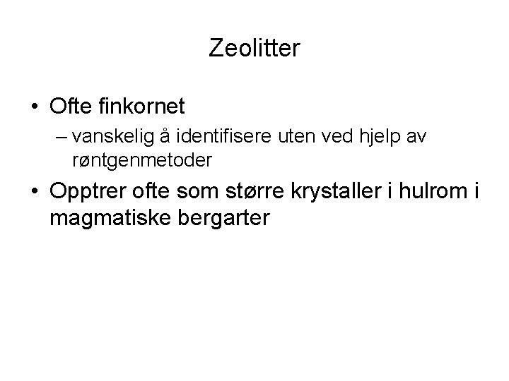 Zeolitter • Ofte finkornet – vanskelig å identifisere uten ved hjelp av røntgenmetoder •