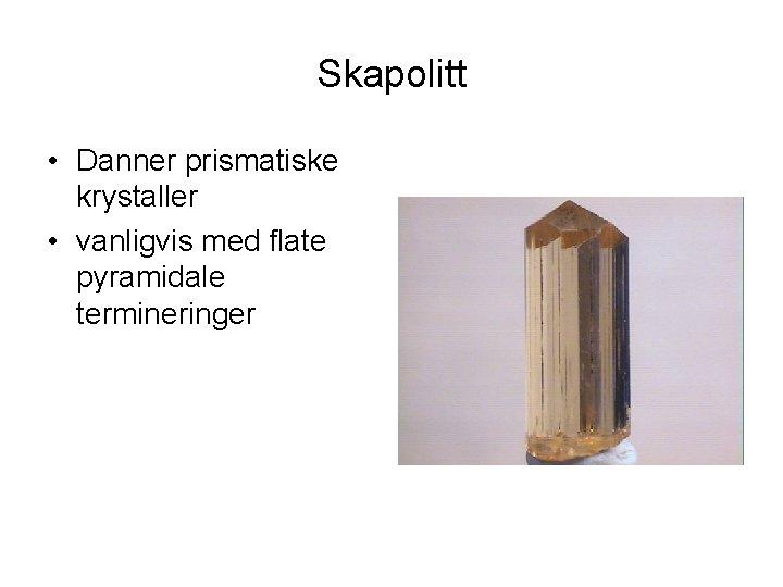 Skapolitt • Danner prismatiske krystaller • vanligvis med flate pyramidale termineringer