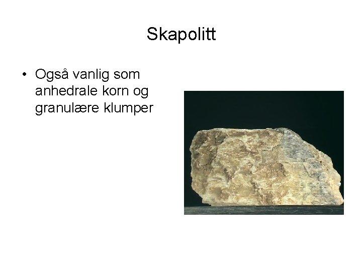 Skapolitt • Også vanlig som anhedrale korn og granulære klumper
