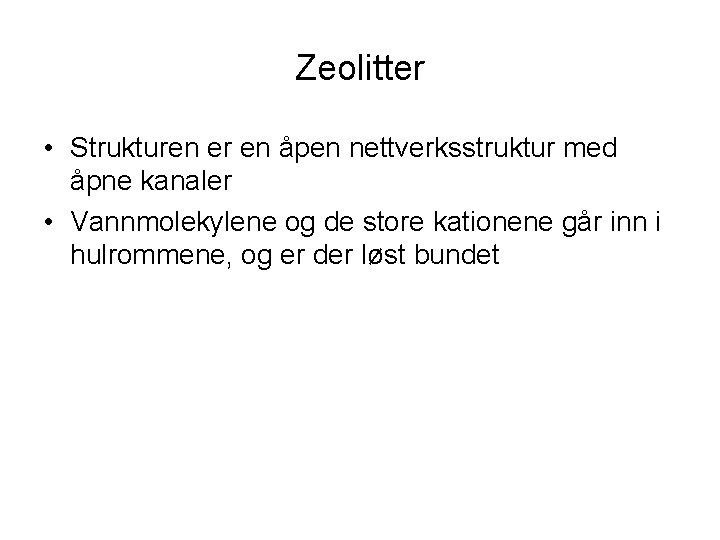 Zeolitter • Strukturen er en åpen nettverksstruktur med åpne kanaler • Vannmolekylene og de