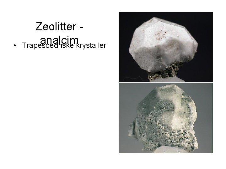 • Zeolitter analcim Trapesoedriske krystaller