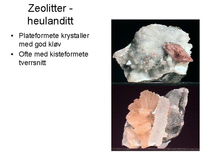 Zeolitter heulanditt • Plateformete krystaller med god kløv • Ofte med kisteformete tverrsnitt