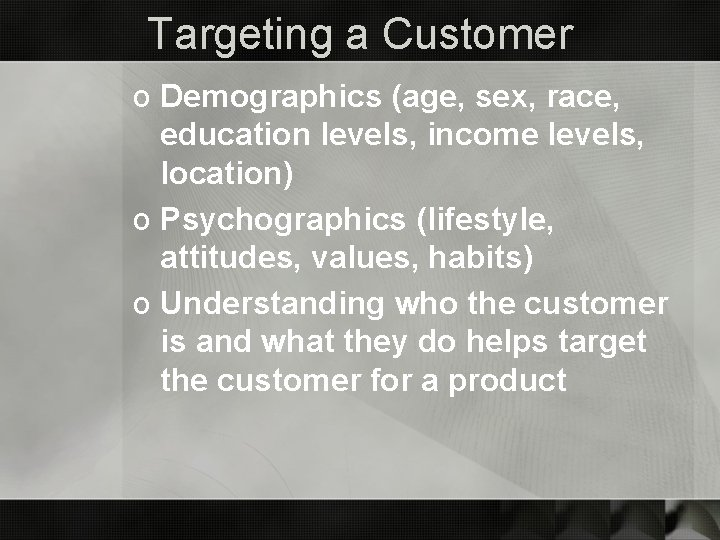 Targeting a Customer o Demographics (age, sex, race, education levels, income levels, location) o