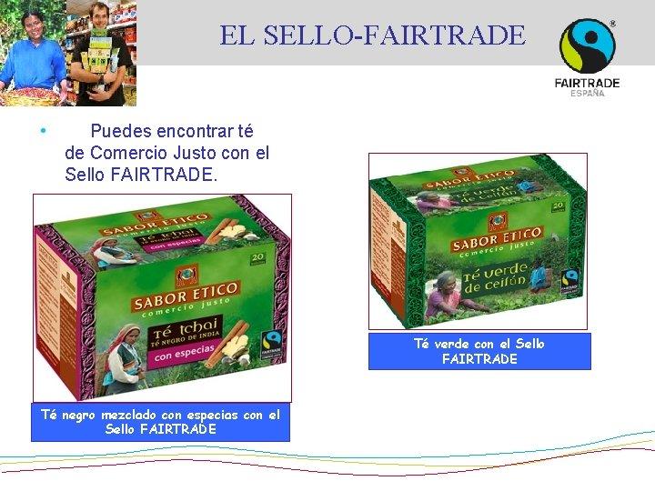 EL SELLO-FAIRTRADE • Puedes encontrar té de Comercio Justo con el Sello FAIRTRADE. Té