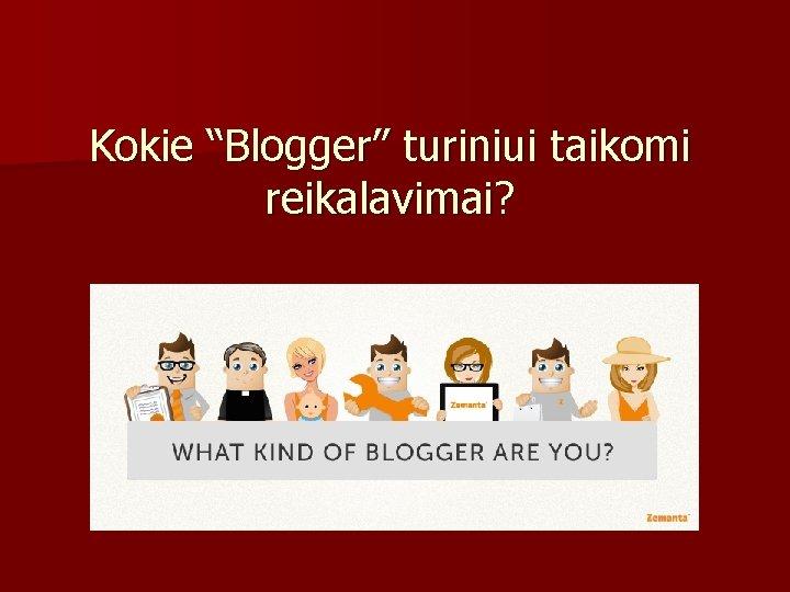 """Kokie """"Blogger"""" turiniui taikomi reikalavimai?"""
