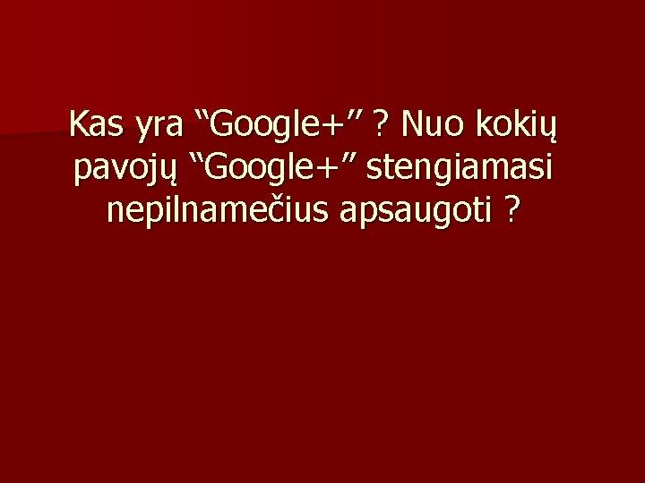 """Kas yra """"Google+'' ? Nuo kokių pavojų """"Google+'' stengiamasi nepilnamečius apsaugoti ?"""