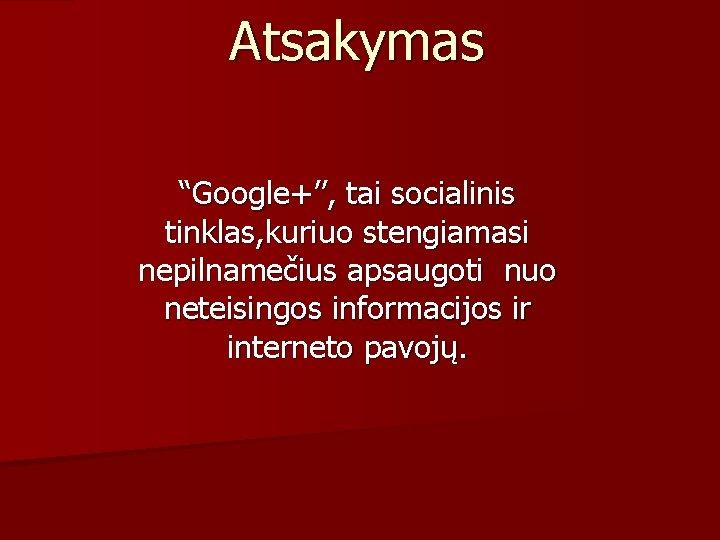 """Atsakymas """"Google+'', tai socialinis tinklas, kuriuo stengiamasi nepilnamečius apsaugoti nuo neteisingos informacijos ir interneto"""