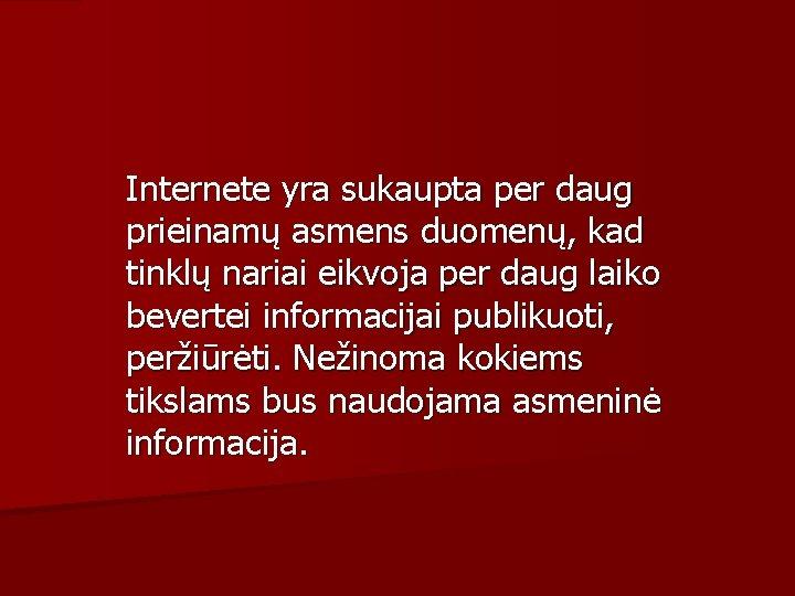 Internete yra sukaupta per daug prieinamų asmens duomenų, kad tinklų nariai eikvoja per daug