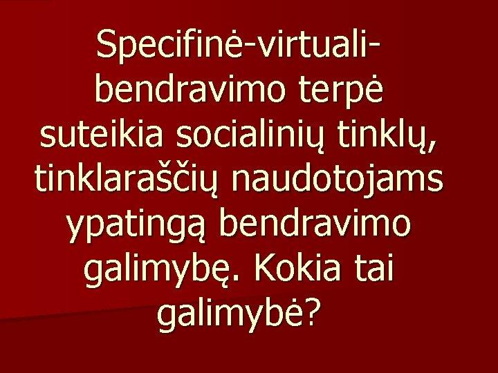 Specifinė-virtualibendravimo terpė suteikia socialinių tinklų, tinklaraščių naudotojams ypatingą bendravimo galimybę. Kokia tai galimybė?