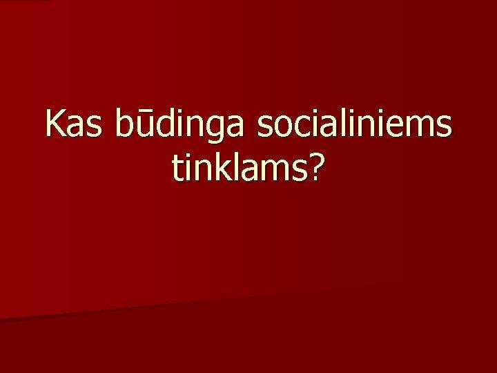 Kas būdinga socialiniems tinklams?