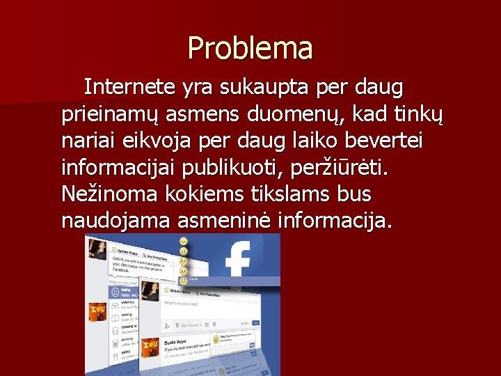Problema Internete yra sukaupta per daug prieinamų asmens duomenų, kad tinkų nariai eikvoja per