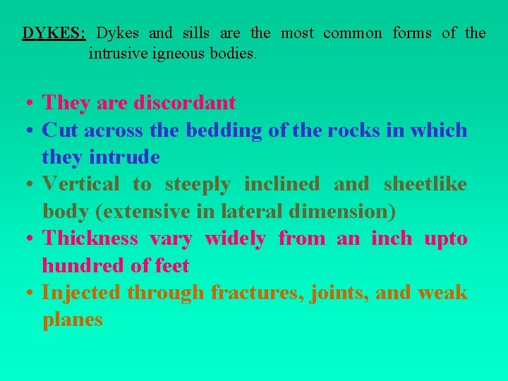 DYKES: Dykes and sills are the most common forms of the intrusive igneous bodies.